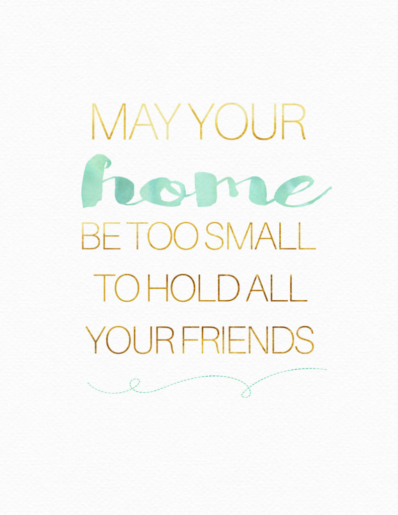 May your home be too small to hold all your friends. FREE PRINTABLE